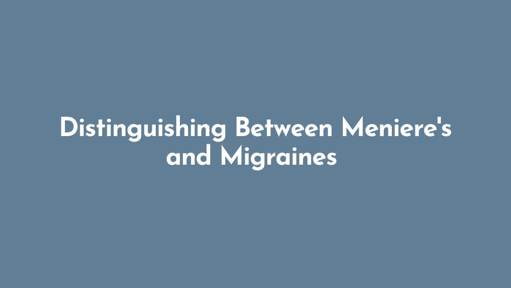 Distinguishing Between Meniere's and Migraines
