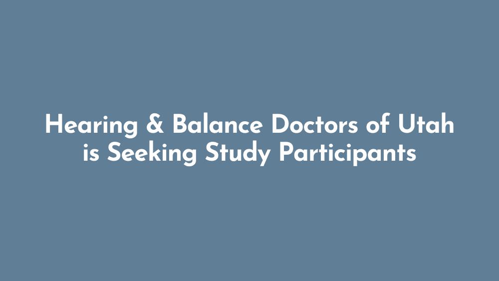 Hearing & Balance Doctors of Utah is Seeking Study Participants